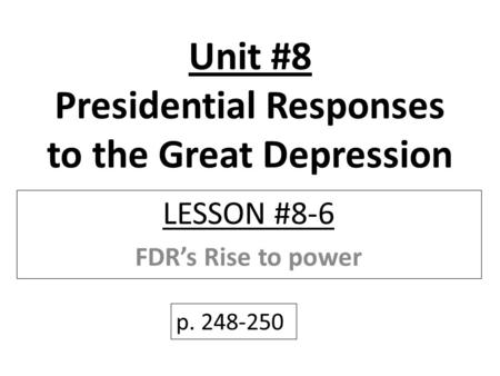 Unit #8 Presidential Responses to the Great Depression LESSON #8-6 FDR's Rise to power p. 248-250.