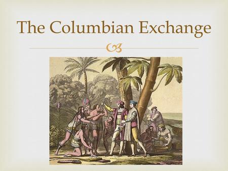  The Columbian Exchange.   The global transfer of foods, plants, and animals during the colonization of the Americas.  Items brought back from America.