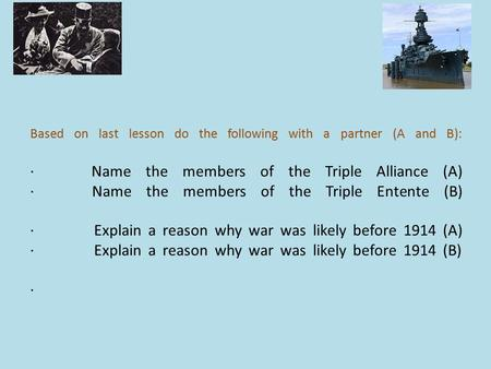 Based on last lesson do the following with a partner (A and B): · Name the members of the Triple Alliance (A) · Name the members of the Triple Entente.