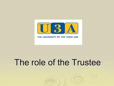 The role of the Trustee. The Third Age Trust  Is a registered charity governed by trustees who are responsible for ensuring that work conforms to the.