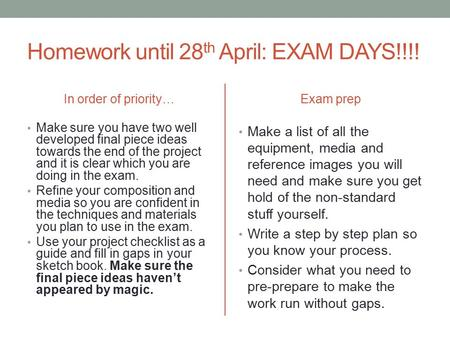 Homework until 28 th April: EXAM DAYS!!!! In order of priority… Make sure you have two well developed final piece ideas towards the end of the project.