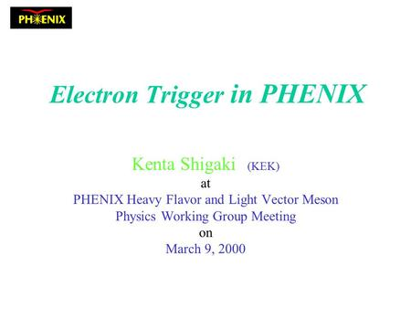 Electron Trigger in PHENIX Kenta Shigaki (KEK) at PHENIX Heavy Flavor and Light Vector Meson Physics Working Group Meeting on March 9, 2000.