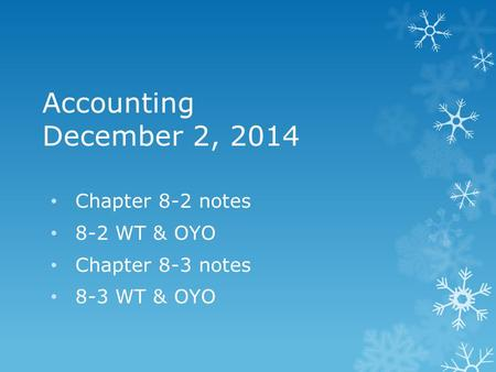 Accounting December 2, 2014 Chapter 8-2 notes 8-2 WT & OYO Chapter 8-3 notes 8-3 WT & OYO.