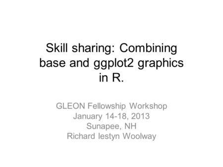 Skill sharing: Combining base and ggplot2 graphics in R. GLEON Fellowship Workshop January 14-18, 2013 Sunapee, NH Richard Iestyn Woolway.