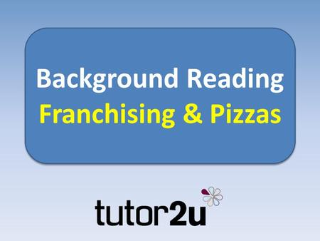 Background Reading Franchising & Pizzas Background Reading Franchising & Pizzas.