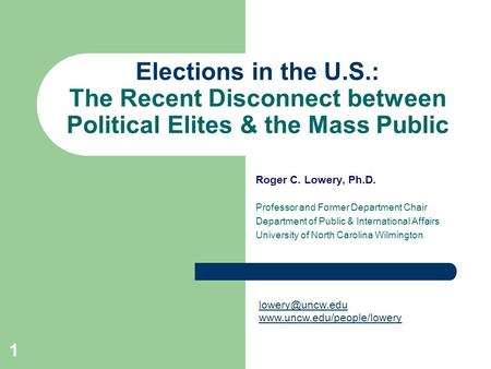 1 Elections in the U.S.: The Recent Disconnect between Political Elites & the Mass Public Roger C. Lowery, Ph.D. Professor and Former Department Chair.