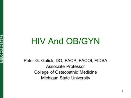 MSUCOM OST574 HIV And OB/GYN Peter G. Gulick, DO, FACP, FACOI, FIDSA Associate Professor College of Osteopathic Medicine Michigan State University 1.