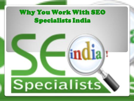 Why You Work With SEO Specialists India. Positive Factors of SEO Specialists India  It is One of the best SEO companies.  Provide World class SEO services.