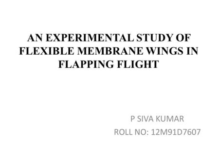 AN EXPERIMENTAL STUDY OF FLEXIBLE MEMBRANE WINGS IN FLAPPING FLIGHT P SIVA KUMAR ROLL NO: 12M91D7607.