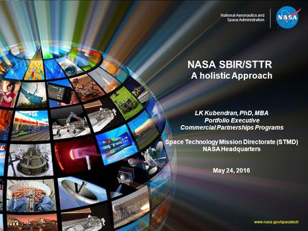 National Aeronautics and Space Administration NASA SBIR/STTR A holistic Approach LK Kubendran, PhD, MBA Portfolio Executive Commercial Partnerships Programs.