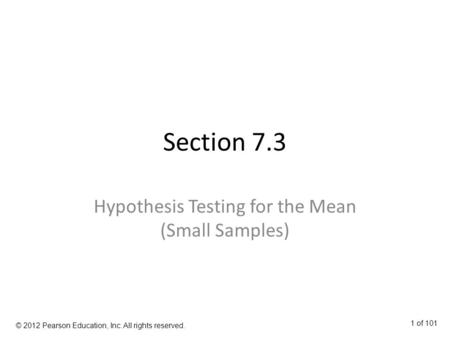 Section 7.3 Hypothesis Testing for the Mean (Small Samples) © 2012 Pearson Education, Inc. All rights reserved. 1 of 101.