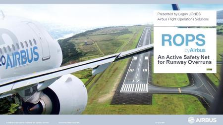 © AIRBUS all rights reserved. Confidential and proprietary document. An Active Safety Net for Runway Overruns Presented by Logan JONES Airbus Flight Operations.