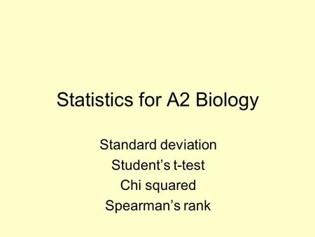 Statistics for A2 Biology Standard deviation Student's t-test Chi squared Spearman's rank.