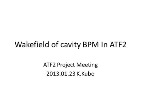Wakefield of cavity BPM In ATF2 ATF2 Project Meeting 2013.01.23 K.Kubo.