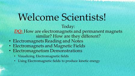 Welcome Scientists! Today: DQ: How are electromagnets and permanent magnets similar? How are they different? Electromagnets Reading and Notes Electromagnets.