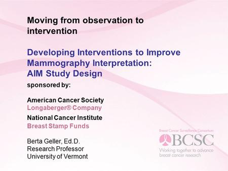 Moving from observation to intervention Developing Interventions to Improve Mammography Interpretation: AIM Study Design sponsored by: American Cancer.