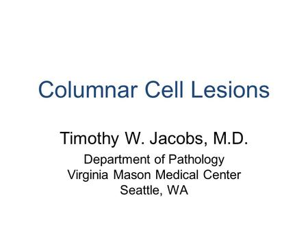 Columnar Cell Lesions Timothy W. Jacobs, M.D. Department of Pathology Virginia Mason Medical Center Seattle, WA.