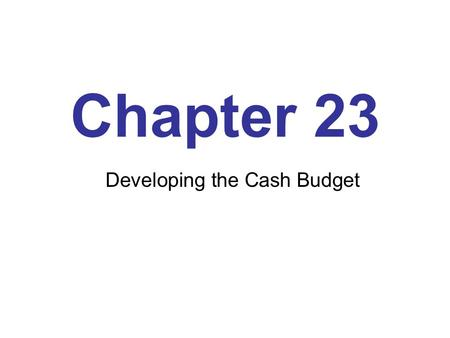 Chapter 23 Developing the Cash Budget. Learning Objectives Explain the importance of a cash budget Explain why an organization needs to carry cash balances.