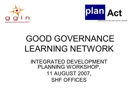GOOD GOVERNANCE LEARNING NETWORK INTEGRATED DEVELOPMENT PLANNING WORKSHOP, 11 AUGUST 2007, SHF OFFICES plan Act Making towns & cities work for people.