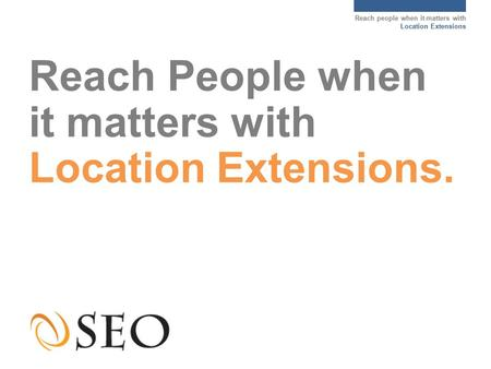 Reach people when it matters with Location Extensions Reach People when it matters with Location Extensions.