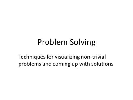 Problem Solving Techniques for visualizing non-trivial problems and coming up with solutions.