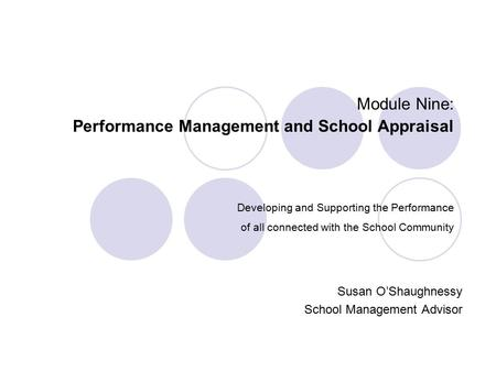 Module Nine: Performance Management and School Appraisal Developing and Supporting the Performance of all connected with the School Community Susan O'Shaughnessy.
