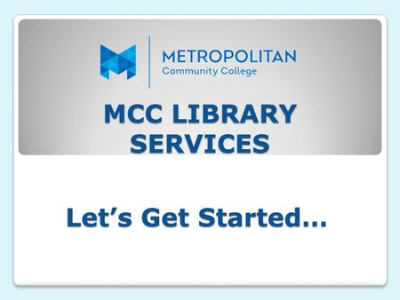 MCC LIBRARY SERVICES Let's Get Started…. MCC LIBRARY COLLECTION The College libraries maintain an extensive collection of information in multiple formats.