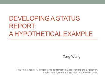 DEVELOPING A STATUS REPORT: A HYPOTHETICAL EXAMPLE Tong Wang P463-468, Chapter 13 Process and performance Measurement and Evaluation, Project Management.