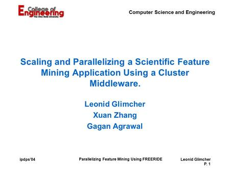 Computer Science and Engineering Parallelizing Feature Mining Using FREERIDE Leonid Glimcher P. 1 ipdps'04 Scaling and Parallelizing a Scientific Feature.