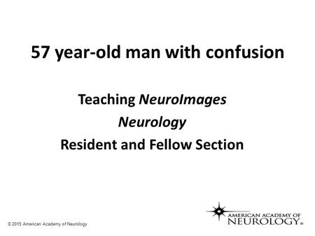 57 year-old man with confusion Teaching NeuroImages Neurology Resident and Fellow Section © 2015 American Academy of Neurology.