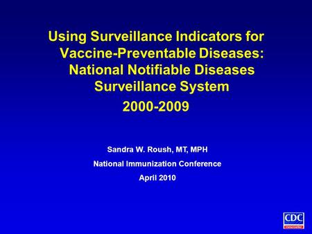 Using Surveillance Indicators for Vaccine-Preventable Diseases: National Notifiable Diseases Surveillance System 2000-2009 Sandra W. Roush, MT, MPH National.