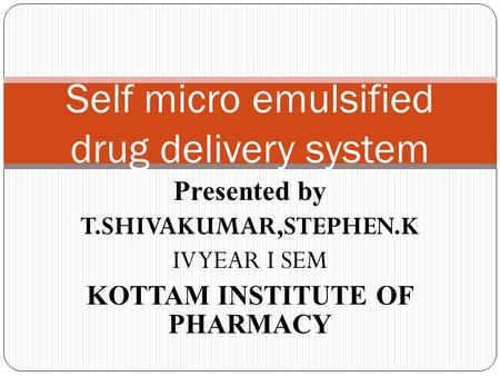 Presented by T.SHIVAKUMAR,STEPHEN.K IV YEAR I SEM KOTTAM INSTITUTE OF PHARMACY Self micro emulsified drug delivery system.