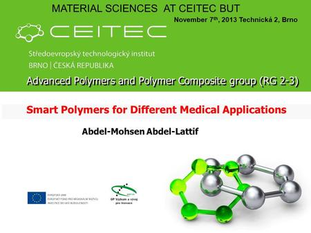 Smart Polymers for Different Medical Applications MATERIAL SCIENCES AT CEITEC BUT November 7 th, 2013 Technická 2, Brno Abdel-Mohsen Abdel-Lattif Advanced.