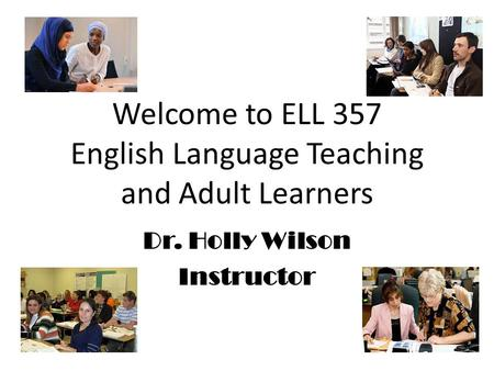 Welcome to ELL 357 English Language Teaching and Adult Learners Dr. Holly Wilson Instructor.