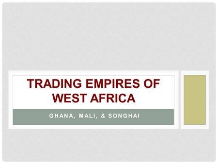 GHANA, MALI, & SONGHAI TRADING EMPIRES OF WEST AFRICA.