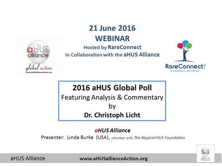 AHUS Alliance  2016 aHUS Global Poll Featuring Analysis & Commentary by Dr. Christoph Licht 21 June 2016 WEBINAR Hosted by RareConnect.