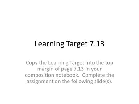 Learning Target 7.13 Copy the Learning Target into the top margin of page 7.13 in your composition notebook. Complete the assignment on the following slide(s).