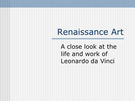 Renaissance Art A close look at the life and work of Leonardo da Vinci.