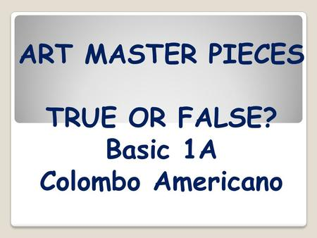 ART MASTER PIECES TRUE OR FALSE? Basic 1A Colombo Americano.