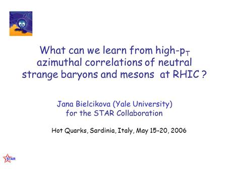 What can we learn from high-p T azimuthal correlations of neutral strange baryons and mesons at RHIC ? Jana Bielcikova (Yale University) for the STAR Collaboration.