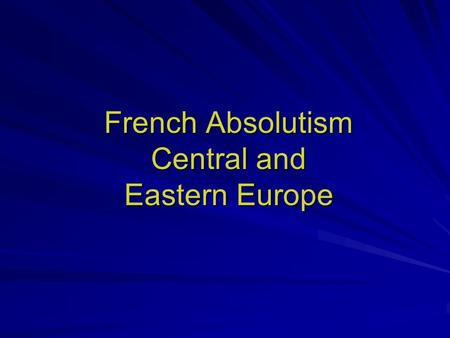 French Absolutism Central and Eastern Europe. Reign of Henry IV Policy of religious toleration (Edict of Nantes, 1598) Centralization of power –Power.