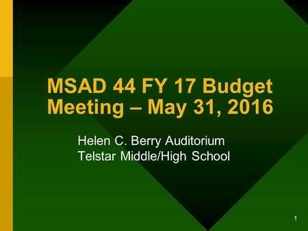 1 MSAD 44 FY 17 Budget Meeting – May 31, 2016 Helen C. Berry Auditorium Telstar Middle/High School.