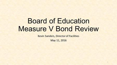Board of Education Measure V Bond Review Kevin Sanders, Director of Facilities May 11, 2016 1.