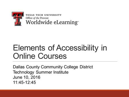 Elements of Accessibility in Online Courses Dallas County Community College District Technology Summer Institute June 10, 2016 11:45-12:45.