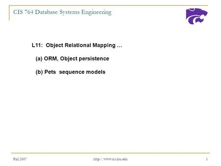 Fall 2007  1 CIS 764 Database Systems Engineering L11: Object Relational Mapping … (a) ORM, Object persistence (b) Pets sequence.