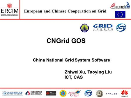 European and Chinese Cooperation on Grid CNGrid GOS China National Grid System Software Zhiwei Xu, Taoying Liu ICT, CAS.