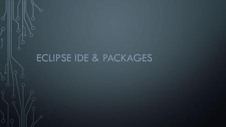 ECLIPSE IDE & PACKAGES. ECLIPSE IDE Setting up workspace Making a new project How to make classes Packages (will explain more about this) Useful short-cuts.