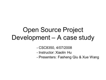 Open Source Project Development – A case study - CSC8350, 4/07/2008 - Instructor: Xiaolin Hu - Presenters: Fasheng Qiu & Xue Wang.