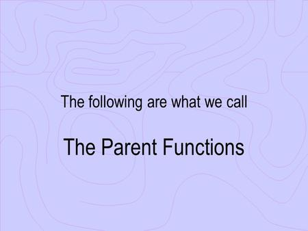 The following are what we call The Parent Functions.