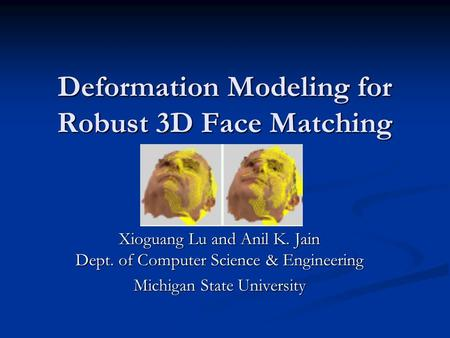 Deformation Modeling for Robust 3D Face Matching Xioguang Lu and Anil K. Jain Dept. of Computer Science & Engineering Michigan State University.
